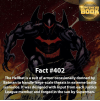 Batman, Facts, and Memes: SUPERHERO  BO  Fact #402  The Hellbat is a suit of armor occasionally donned by  Batman to handle large  threats in extreme battle  scenarios. It was designed with input from each Justice  League member and forged in the sun by Superman.