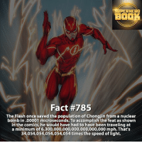 Should I go live right now while I do homework and study? throwback Fact! - dc dccomics dccomicsfacts supervillain dcuniverse facts dcgramm dcheroes venom dcvillains beautiful dcu anime dcart cartoon photo dccomic muhammadali justiceleague flash wallywest batman batmanvsuperman flashcw barryallen theflash =====================================: SUPERHERO  BO  Fact #785  The Flash once saved the population of Chongjin from a nuclear  bomb in .00001 microseconds. To accomplish the feat as shown  in the comics, he would have had to have been traveling at  a minimum of 6,300,000,000,000,000,000,000 mph. That's  34,054,054,054,054,054 times the speed of light. Should I go live right now while I do homework and study? throwback Fact! - dc dccomics dccomicsfacts supervillain dcuniverse facts dcgramm dcheroes venom dcvillains beautiful dcu anime dcart cartoon photo dccomic muhammadali justiceleague flash wallywest batman batmanvsuperman flashcw barryallen theflash =====================================
