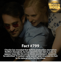 """Charlie, Memes, and Daredevil: SUPERHERO  BO  Fact #799  Charlie Cox revealed that before production started on  Netflix's Daredevil, he had dyed his hair red in order to  appear more like his comic book counterpart. However,  he admitted """"It looked really weird, and returned his hair  to its natural color for the show. How do you like the Daredevil series? - marvel superhero facts marvelfacts supervillain rocketracoon spiderman marveluniverse anime marvelstudios xmen daredevil avengers comics mcu marvelart marvelcomics teamcap civilwar teamironman ironman avengers deadpoolmovie captainamerica logan daredevil charliecox ==================================="""