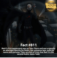Batman, Memes, and Superhero: SUPERHERO  BOOK  Fact #811  Red X's first appearance was on Teen Titans and was originally  an alternate identity for Robin, but someone later stole his  name and costume. There are lots of hints that Red X is the  second Robin, Jason Todd. Who is your favorite Teen Titans character? - dc dccomics dccomicsfacts supervillain dcuniverse facts dcgramm dcheroes venom dcvillains beautiful dcu anime dcart cartoon photo dccomic suicidesquad justiceleague flash wallywest batman batmanvsuperman jaredleto thejoker redx teentitans robin jasontodd =====================================