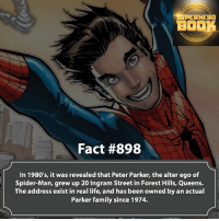 Memes, 🤖, and Mcu: SUPERHERO  BOOK  Fact #898  In 1980's, it was revealed that Peter Parker, the alter ego of  Spider-Man, grew up 20 Ingram Street in Forest Hills, Queens.  The address exist in real life, and has been owned by an actual  Parker family since 1974. Must be nice! - marvel superhero facts marvelfacts supervillain andrewgarfield spiderman marveluniverse anime marvelstudios xmen deadpool avengers comics mcu marvelart marvelcomics teamcap civilwar teamironman ironman avengers guardiansofthegalaxy spiderman captainamerica blackpanther stanlee logan wolverine xmen ===================================