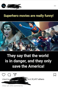 really funny: Superhero movies are really funny!  They say that the world  is in danger, and they only  save the America!  Liked by  and 31,417 others  View all 316 comments