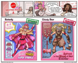 "Barbie, Superhero, and Animal: SUPERHEROES  ARE ALL THE RAGE  LATELY.  MATTEL  LET'S SAY BARBIE..  KISSED SOME MAGICAL  ANIMAL AND GOT  SUPER-POWERS  MEETING ROOM  EXCELLENT  BUT WHICH ANIMAL?  Butterfly  Grizzly Bear  APPROVED  SUPERHERO TO  PRINCESS  SPECIAL  Enemy teeth  necklace  2NEW  SHADES  OF PINK  TIARAS!  Ballo Bathed  İntheBlocelof Her  EnemiesT  SUPER SPARKLE  |""Not made of rea▼  TM  enemies teeth  WWw.uPTOFOURPLAYERS COM  ©2015 AVIV OR & ERAN AVIRAM Barbie Manufacturer Meeting Room"