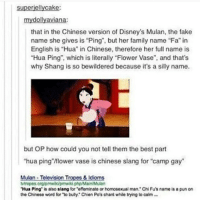 "HAAAAAA | (Check link in bio!) funnyfriday funnytumblr tumblr funny tumblrtextpost funnytumblrtextpost funny haha humor hilarious mulan disney disneymovie: superiellycake:  mydollyaviana:  that in the Chinese version of Disney's Mulan, the fake  name she gives is ""Ping, but her family name ""Fa"" in  English is ""Hua"" in Chinese, therefore her full name is  Hua Ping"", which is literally ""Flower Vase"", and that's  why Shang is so bewildered because it's a silly name.  but OP how could you not tell them the best part  hua ping""flower vase is chinese slang for ""camp gay  Mulan-Television Tropes &Idioms  Mtropes org/pmwiki/pmwiki.php/Main/Mulan  Hua Ping"" is also slang for ""effeminate or homosexual man. Chi Fu's name is a pun on  the Chinese word for ""Yo buly."" Chien Po's cart while trying to calm … HAAAAAA 