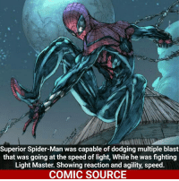 Joker, Memes, and Spider: Superior Spider-Man was capable of dodging multiple blast  that was going at the speed of light, While he was fighting  Light Master. Showing reaction and agility, speed.  COMIC SOURCE Spidey got that speed _____________________________________________________ - - - - - - - SpiderMan Superman IronMan SpidermanHomecoming Joker Batman Flash Robin Aquaman Wolverine GreenLantern WonderWoman CaptainAmerica Avengers DeathStroke GreenArrow JusticeLeague Deadpool Spiderman Logan Hulk Thor DCComics Marvel Art DC MarvelComics ComcisFacts Like4Like Like