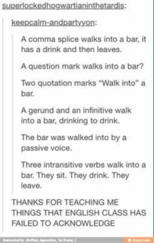 "All I need to know I learned on the internet: superlockedhogwartianinthetardis:  keepcalm-andpartyyon:  A comma splice walks into a bar,  has a drink and then leaves.  A question mark walks into a bar?  Two quotation marks ""Walk into"" a  bar.  A gerund and an infinitive walk  into a bar, drinking to drink.  The bar was walked into by a  passive voice.  Three intransitive verbs walk into a  bar. They sit. They drink. They  leave  THANKS FOR TEACHING ME  THINGS THAT ENGLISH CLASS HAS  FAILED TO ACKNOWLEDGE  byMs  y All I need to know I learned on the internet"