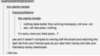Friends, Love, and Memes: superlockedinthephandom:  the-vashta-nerada:  thatcrazylittlelord:  the-vashta-nerada:  nothing feels better than winning monopoly. not love. not  sex. not free pizza. nothing  I'm sorry, have you tried pizza...?  yes and it doesn't compare to owning half the board and watching the  light die from your friends eyes as you take their money and feel your  friendship slowly deteriorate  i like you have you tried pizza tho? https://t.co/qk908guMb1