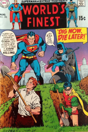 "That'a morbid: SUPERMAN AND BATMAN TOGETHER m  COMICE  CODE  WORLD'S  FINEST  ONAL  Am  AUG.  O. 195  15c  ""DIG NOW  DIE LATER!  ...S0  I'LL  DO  THE  JOB,  BOYS  HURRY UP  WITH YOUR  GRAVES  JIMMY AND  ROBIN!I'D  FINISH YOU  YSELF BUT...  HA,HA..I HAVE  A CODE  AGAINST  KILLING That'a morbid"