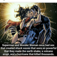Wonder Woman: Superman and Wonder Woman once had sex  that created shock waves that were so powerful  that they made the earth shake, a volcano  erupt, and a hurricane that killed thousands.