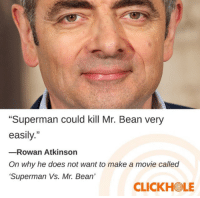 """Mr. Bean: Superman could kill Mr. Bean very  easily.""""  -Rowan Atkinson  On why he does not want to make a movie called  Superman Vs. Mr. Bean'  CLICKHOLE"""