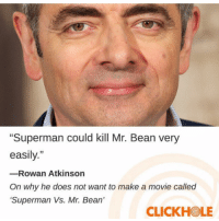 """Ass, Funny, and Superman: Superman could kill Mr. Bean very  easily.""""  -Rowan Atkinson  On why he does not want to make a movie called  Superman Vs. Mr. Bean'  12  CLICKHOLE Rowan Atkinson actually has some funny ass skits. Watch """"headmaster kills student"""""""