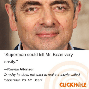 "Superman, Mr. Bean, and Rowan Atkinson: ""Superman could kill Mr. Bean very  easily.""  -Rowan Atkinson  On why he does not want to make a movie called  Superman Vs. Mr. Bean  CLICKHOLE me irl"