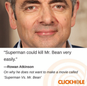 """Superman, Mr. Bean, and Rowan Atkinson: """"Superman could kill Mr. Bean very  easily.""""  -Rowan Atkinson  On why he does not want to make a movie called  Superman Vs. Mr. Bean'  CLICKHOLE Meirl"""