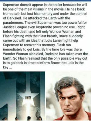 Superman, Taken, and Control: Superman doesn't appear in the trailer because he will  be one of the main villains in the movie. He has back  from death but lost his memory and under the control  of Darksied. He attacked the Earth with the  parademons. The evil Superman was too powerful for  Justice League even Kryptonite proven no use. Right  before his death and left only Wonder Woman and  Flash fighting with their last breath, Bruce suddenly  came out with an idea that Lois Lane might help  Superman to recover his memory. Flash ran  immediately to get Lois. By the time lois was there,  Wonder Woman also died, Darksied has taken over the  Earth. So Flash realised that the only possible way out  is to go back in time to inform Bruce that Lois is the  key  UNITE Well this is a nice theory