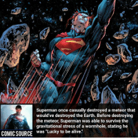 """Alive, Batman, and Disney: Superman once casually destroyed a meteor that  would've destroyed the Earth. Before destroying  the meteor, Superman was able to survive the  gravitational stress of a wormhole, stating he  COMICSOURCE  was """"Lucky to be alive."""" A meteor ain't nothing to the Man of Steel ________________________________________________________ WallyWest GreenLantern WonderWoman JusticeLeague DC Superman Batman Supergirl DCEU Joker Flash Cyborg DarthVader Aquaman Robin MartianManhunter Deadpool Like Spiderman Rebirth DCRebirth Like4Like Facts Comics BvS StarWars Marvel CW Disney DCComics"""