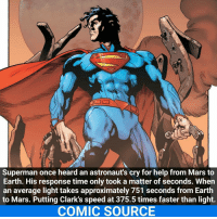 Joker, Memes, and A Matter: Superman once heard an astronaut's cry for help from Marsto  Earth. His response time only took a matter of seconds. When  an average light takes approximately 751 seconds from Earth  to Mars. Putting Clark's speed at 375.5 times faster than light.  COMIC SOURCE Supes is always there when you need to be saved _____________________________________________________ - - - - - - - Superman Aquaman Batman Nightwing Flash Robin DeathStroke MartianManhunter Joker GreenLantern WonderWoman Deadshot GreenArrow JusticeLeague BvS SuicideSquad DawnofJustice BenAffleck EzraMiller Cyborg DCComics DC DCRebirth Rebirth ComicFacts Comcis Facts Like4Like Like