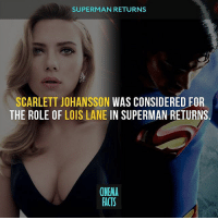 Facts, Memes, and Scarlett Johansson: SUPERMAN RETURNS  SCARLETT JOHANSSON WAS CONSIDERED FOR  THE ROLE OF LOIS LANE IN SUPERMAN RETURNS  CINEMA  FACTS This choice could have been better? Your thoughts? - Follow @Cinfacts (me) for more daily facts! - BatmanvSuperman ClarkKent DawnOfJustice Dc BruceWayne HenryCavill BenAffleck Superman Cyborg WonderWoman JusticeLeague DcUniverse TheJoker LexLuthor supermanreturns superman manofsteel christopherreeve clarkkent bryansinger dccomics comicbooks comics superhero cinema_facts scarlettjohansson loislane amyadams hotgirl sexygirl