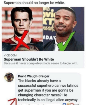 Latino superman: Superman should no longer be white.  ard  NDAY  VICE.COM  Superman Shouldn't Be White  Because it never completely made sense to begin with.  David Waugh-Breiger  The blacks already have a  successful superhero can we latinos  get superman if you are gonna be  changing character races? He  technically is an illegal alien anyway.  5.6K Latino superman