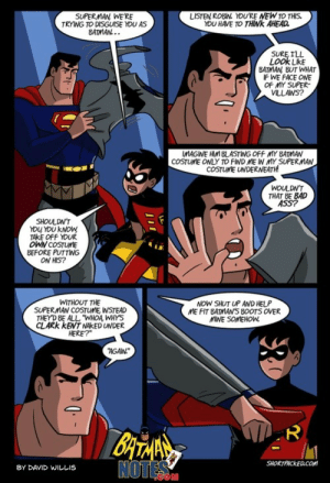 """batmannotes: 'Knighttime'  by David Willis via: shortpacked.com : SUPERMAN WE'RE  TRYING TO DISGUISE YOU AS  BATMAN...  LISTEN ROBIN YOU'RE NEW TO THIS.  YOU HAVE TO THINK AHEAD  SURE ILL  LOOK LikE  BATMAN BUT WHAT  IF WE FACE ONE  OF MY SUPER  VLLANS?  COSTUME ONLY TO FIND ME IN MY SUPERMAN  COSTUME UNDERNEATH  WOULDN'T  THAT BE BAD  ASS?  SHOULDN'T  YOU YOU KNOW  TAKE OFF YOUR  OWN COSTUME  BEFORE PUTTING  ON HIS?  NOW SHUT UP AND HELP  ME FIT BATMAN'S B0OTS OVER  MINE SOMEHOW  WITHOUT THE  SUPERMAN COSTUME, WSTEAD  THEY D BE ALL """"WHOA WHYS  CLARK KENT NAKED UNDER  HERE?  AGAN  BATANS  NOTES  SHORTPACKED.COM  BY DAVID WILLIS  ייו batmannotes: 'Knighttime'  by David Willis via: shortpacked.com"""