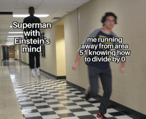 The meme must survive: Superman  with  Einstein's  mind  me running  away from area  51 knowing how  to divide by 0 The meme must survive