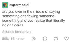 The Middle, MeIRL, and Source: supermoclel  are you ever in the middle of saying  something or showing someone  something and you realize that literally  no one cares  Source: bonitapvta  808,156 notes  v Meirl