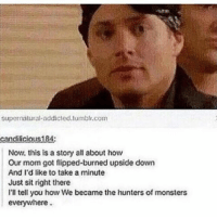 u m: Supernatural addicted,tumblr.com  candi icious184:  Now, this is a story all about how  Our mom got flipped-burned upside down  And I'd like to take a minute  Just sit right there  I'll tell you how We became the hunters of monsters  everywhere. u m