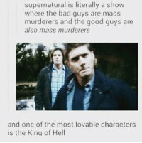 Hehe-munia: supernatural is literally a show  where the bad guys are mass  murderers and the good guys are  also mass murderers  and one of the most lovable characters  is the King of Hell Hehe-munia