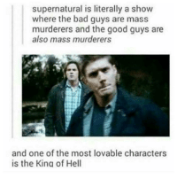 the good guys: supernatural is literally a show  where the bad guys are mass  murderers and the good guys are  also mass murderers  and one of the most lovable characters  is the King of Hell
