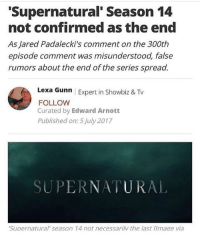 spn Supernatural spnfamily jaredpadalecki jensenackles mishacollins sam dean winchesters castiel destiel fandom ship otp: Supernatural' Season 14  not confirmed as the end  As Jared Padalecki's comment on the 300th  episode comment was misunderstood, false  rumors about the end of the series spread.  Lexa Gunn | Expert in Showbiz & Tv  FOLLOW  Curated by Edward Arnott  Published on: 5 July 2017  SUPERNATURAL  Supernatural' season 14 not necessarilv the last flmage via spn Supernatural spnfamily jaredpadalecki jensenackles mishacollins sam dean winchesters castiel destiel fandom ship otp