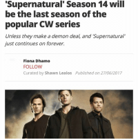 "Memes, Forever, and Supernatural: Supernatural' Season 14 will  be the last season of the  popular CW series  Unless they make a demon deal, and 'Supernatural""  just continues on forever.  Fiona Dhamo  FOLLOW  Curated by Shawn Lealos  Published on 27/06/2017 Time to say goodbye 😢 Don't worry this article comes from an unreliable site"