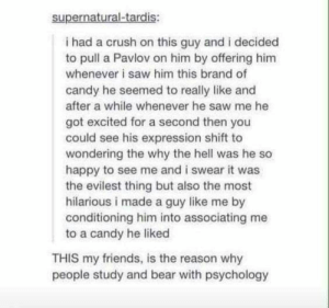 : supernatural-tardis:  i had a crush on this guy and i decided  to pull a Pavlov on him by offering him  whenever i saw him this brand of  candy he seemed to really like and  after a while whenever he saw me he  got excited for a second then you  could see his expression shift to  wondering the why the hell was he so  happy to see me and i swear it was  the evilest thing but also the most  hilarious i made a guy like me by  conditioning him into associating me  to a candy he liked  THIS my friends, is the reason why  people study and bear with psychology