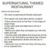 ~Castiel's Divergent Tribute: SUPERNATURAL THEMED  RESTAURANT  deanmon-winchester-actually  We need a supernatural themed restaurant  -The waiters will wear black demon contacts  -There will be burns on the floor in the shape of  angel wings  -Under each seat and table there will be a  devil's trap  Before you enter they will splash you with holy  water and salt  And the seats and tables and silverware will be  made of iron and before you leave they will give  you an antiposession sticker and tell you to  stay safe  And every hour on the hour they will sing carry  on my wayward son ~Castiel's Divergent Tribute