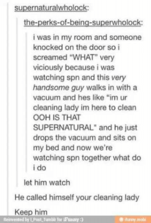 ": supernaturalwholock  the-perks-of-being-superwholock:  i was in my room and someone  knocked on the door so i  screamed ""WHAT"" very  viciously because i was  watching spn and this very  handsome guy walks in with a  vacuum and hes like ""im ur  cleaning lady im here to clean  OOH IS THAT  SUPERNATURAL"" and he just  drops the vacuum and sits on  my bed and now we're  watching spn together what do  i do  let him watch  He called himself your cleaning lady  Keep him  Reinvented by LPost Tumbir for 1F'anny)  ifurny mob"
