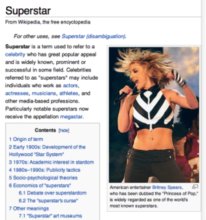 """Stardom: Superstar  From Wikipedia, the free encyclopedia  For other uses, see Superstar (disambiguation)  Superstar is a term used to refer to a  celebrity who has great popular appeal  and is widely known, prominent or  successful in some field. Celebrities  referred to as """"superstars"""" may include  individuals who work as actors,  actresses, musicians, athletes, and  other media-based professions  Particularly notable superstars now  receive the appellation megastar  Contents [hide]  1 Origin of term  2 Early 1900s: Development of the  Hollywood """"Star System  3 1970s: Academic interest in stardom  4 1980s-1990s: Publicity tactics  5 Socio-psychological theories  6 Economics of """"superstars""""  6.1 Debate over superstardom  6.2 The """"superstar's curse""""  American entertainer Britney Spears,  who has been dubbed the """"Princess of Pop,""""  is widely regarded as one of the world's  most known superstars.  7 Other meanings  7.1 """"Superstar"""" art museums"""