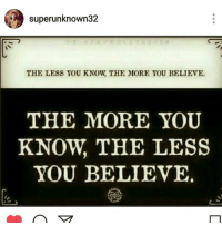 the more you know: superunknown32  THE LESS YOU KNOW, THE MORE YOU BELIEVE  THE MORE YOU  KNOW, THE LESS  YOU BELIEVE.