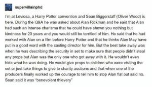 Children, Harry Potter, and Alan Rickman: supervillainphd  I'm at Leviosa, a Harry Potter convention and Sean Biggerstaff (Oliver Wood) is  here. During the Q&A he was asked about Alan Rickman and he said that Alan  had such an intense charisma that he could have shown you nothing but  kindness for 20 years and you would still be terrified of him. He said that he had  worked with Alan on a film before Harry Potter and that he thinks Alan May have  put in a good word with the casting director for him. But the best take away was  when he was describing the security in set to make sure that people didn't steal  any props but Alan was the only one who got away with it. He wouldn't even  hide what he was doing. He would give props to children who were visiting the  set or just take things to give to charity auctions and that when one of the  producers finally worked up the courage to tell him to stop Alan flat out said no  Sean said it was benevolent thievery
