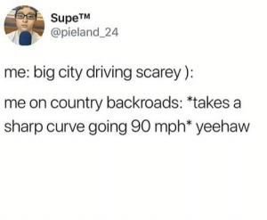 image: SupeTM  @pieland 24  me: big city driving scarey)  me on country backroads: *takes a  sharp curve going 90 mph* yeehaw image