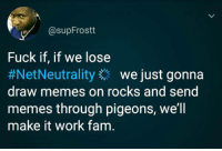 Fam, Memes, and Money: @supFrostt  Fuck if, if we lose  #NetNeutrality we just gonna  draw memes on rocks and send  memes through pigeons, we'll  make it work fam <p>But Ajit Paid might find a way to make even that cost money, 50$ for a rock.</p>