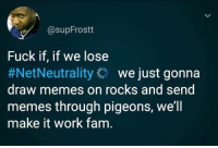Fam, Memes, and Work: @supFrostt  Fuck if, if we lose  #NetNeutrality we just gonna  draw memes on rocks and send  memes through pigeons, we'll  make it work fam