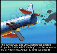 """Funny Gay Memes: SuPP  The Enola Gay, a B-29 Superfortress aircraft  drops the first bomb """"Little boy"""" over the japanese  city of Hiroshima. August 6, 1945 (colorized)"""