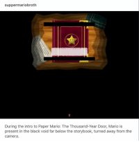 Paper Mario: suppermariobroth  During the intro to Paper Mario: The Thousand-Year Door, Mario is  present in the black void far below the storybook, turned away from the  Camera Paper Mario