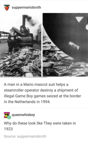 Taken, Mario, and Game: suppermariobroth  on  A man in a Mario mascot suit helps a  steamroller operator destroy a shipment of  llegal Game Boy games seized at the border  in the Netherlands in 1994  queenwhiskey  Why do these look like Ihey were taken in  1923  Source: suppermariobroth Mario destroying emuparadise (2018)