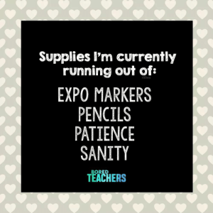 : Supplies l'm currently  running out of:  EXPO MARKERS  PENCILS  PATIENCE  SANITY  TEACHERS  BORED