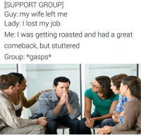 groupie: SUPPORT GROUPI  Guy: my wife left me  Lady: I lost my job  Me: I was getting roasted and had a great  comeback, but stuttered  Group: *gasps*  Bel