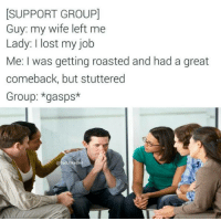 Snapchat: DankMemesGang: SUPPORT GROUPI  Guy: my wife left me  Lady: lost my job  Me: I was getting roasted and had a great  comeback, but stuttered  Group: *gasps*  Be Snapchat: DankMemesGang