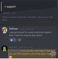 """Saw, Help, and Http:  # support  LHANNEL TOPIC  Have a question about the subreddit or the server? Ask  here!  Deihman  I was gonna ask for some emotional support  then I read the channel description  Today at 9:00 PM  tamzilla - Today at 10:51 PM  Deihman If you actually need help in that way  you can DM myself or one of the other mo <p>Some people online are just awesome. I was feeling down and was sad when I saw the channel description. via /r/wholesomememes <a href=""""http://ift.tt/2tCBQDm"""">http://ift.tt/2tCBQDm</a></p>"""