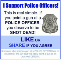 WHAT SAY YOU?: Support Police Officers!  This is real simple. If  you point a gun at a  POLICE OFFICER  you deserve to be  DETR  SHOT DEAD!  LIKE OR  SHARE IF YOU AGREE  Someone who points a gun at a POLICE OFFICER has no  respect for the law and will easily point a gun at an  unarmed CITIZEN WHAT SAY YOU?