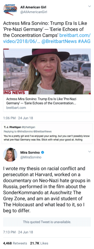 News, Run, and Tumblr: SUPPORT  THE 2ND  AMENDMENT  All American Girl  @AllAmericanGirl  Actress Mira Sorvino: Trump Era ls Like  Pre-Nazi Germany' - 'Eerie Echoes of  the Concentration Camps' breitbart.com/  video/2018/06.. @BreitbartNews #AAG  ING NEWS  Actress Mira Sorvino: Trump Era ls Like 'Pre-Nazi  Germany- Eerie Echoes of the Concentration..  breitbart.com  1:06 PM 24 Jun 18   т. Ј. Rhattigan @tjrhattigan  Replying to @MiraSorvino @BreitbartNews  You're a pretty girl and I've enjoyed your acting, but you can't possibly know  what pre-Nazi Germany was like. Stick with what your good at. Acting   Mira Sorvino  @MiraSorvino  I wrote my thesis on racial conflict and  persecution at Harvard, worked on a  documentary on Neo-Nazi hate groups in  Russia, performed in the film about the  SonderKommando at Auschwitz The  Grey Zone, and am an avid student of  The Holocaust and what lead to it, soI  beg to differ.  This quoted Tweet is unavailable.  7:13 PM 24 Jun 18  4,468 Retweets 21.7K Likes rebakitt3n:  chancecalloway: THIS QUOTED TWEET IS UNAVAILABLE. when a woman smacks you and you run away like a big baby.