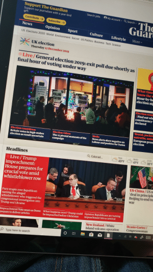 """What a day to be alive!: Support The Guardian  Support our journalism with a year-end  gift  Search jobs O My account v  O Search -  The  Guar  Contribute >  Subscribe  News  Opinion  Sport  Culture  Lifestyle  US Elections 2020 World Environment Soccer US Politics Business Tech Science  Morev  UK election  Thursday 12 December 2019  Live/General election 2019: exit poll due shortly as  final hour of voting under way  What time  know the w  Hour-by-ho  election nig  CLDING ALL ARENTS  POLLING  STATION  Every WEDNESDAY  POLLING  POLL  STAT  10a-12 noon  STATION  Election resul  /Find out whe  constituency  declared  WAY IN  Ua  """"Brutal, packeá  untruths, unin:  European presE  election  Election videos  The 15 pivotal moments of the  campaign  Media  News alerts skew negative on  Labour and positive for Tories  Election countdown  Britain votes in high-stakes  election as result uncertain  21:00  18:00  Now  Q Colorad...  Headlines  38°F  41°F  49°F  Live/Trump  impeachment:  House prepares for  crucial vote amid  whistleblower row  US-China / US re  'deal in principle  Beijing to end tra  Ma. COLLINS  RANENG MEHECR  Fury erupts over Republican  naming the alleged  whistleblower who triggered the  congressional investigation into  Trump and Ukraine  MA NADLER  war  OUNSEL  Opinion Republicans are turning  impeachment into a carnival  What happens next? Trump could  be impeached before Christmas  Impeachment Vote nears as Dems  prepare to deliver articles  Ocasio-Cortez/  Congresswoman  New Zealand /White  Island volcano: operation  O Type here to search  POLLING  STATION What a day to be alive!"""