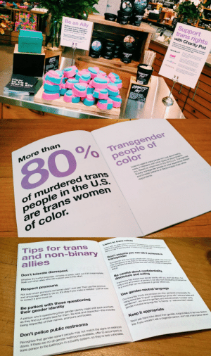 "missjamiekaye:Y'all!! LUSH is doing a trans rights event with ""How to Be a Trans Ally"" information booklets, charity items and everything.: Support  trans rights  with Charity Pot  O LUS  Be an Ally  of trans-supportive groups like:  Beliove everyone doserve  the same rights, regardless  of gender identity? Us too.  Here's how you can help:  INEAK  oup  LUSH  to be a   More than  80%  O Transgender  people of  colon  of murdered tran  people in the U.S  are trans women  of color.  trans, it intersects with other types of discrimination  too. Based on r  to the 2015 US. Transgender  people of color  and broader patterns of  than white   Tips for trans  and non-binary  allies  to trans voices  rd arn  re the experts on hoir  an ally n learin wt  assume you can tellt  Transgender and non-biary  may not appear to be trans o  Don't tolerate disrespect  Whether it's hurtful language, remarks or jokes, call it out if it's inappro  Seek out other allies  iwe most het hvesvery  who will  upport you in this etfort.  Be careful about  disclosure and outing  espect pronouns  hared their gender identohy w y, dorit tell chers.Ne  an invasion of prvacn can aso have  that can be ntolerant of gender differencesss  ust ask! Then use that pronoun  Not sure which pronouns  and encourage  to correct it and move on  someone uses? J  others to do so. It's okay if you make a mistake-just be sure  only  wond w  der-neutral language  Be patient with those questioning  their gender identity  words and phrases are oten genderets unnessessaty, B  Oing terms ssegenders and exclude people. Coee ng  genteor inclusive language likehi tends or welcome tokstea  everyday  ke ""hi guysor addressing a group with wecoeas and  we  A person who's questioning their gender  as they find out what's best for them.  being respectful of their names, pronouns and bodies.  identity might shift back and forth  Be kind and respectful-this includes  emen  gender  Keep it appropriate  Don't police public restrooms  olks about their genitals, surgical status or sex res. Botom  wouldn't ask a cisgender person, don't ask a trans person ethe  Recognize that gender-variant people may not match the signs on restroom  doors. If there are no all-gender bathrooms available, offer to accompan  trans person to the bathroom in a buddy system, so they're less vulnerable. missjamiekaye:Y'all!! LUSH is doing a trans rights event with ""How to Be a Trans Ally"" information booklets, charity items and everything."